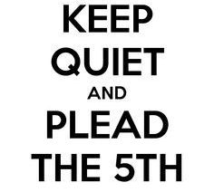 just shut up be smart use the 5th amendment to protect